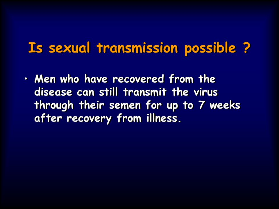 Is sexual transmission possible ? Men who have recovered from the disease can still transmit the virus through their semen for up to 7 weeks after rec