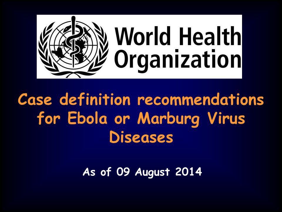 Case definition recommendations for Ebola or Marburg Virus Diseases As of 09 August 2014