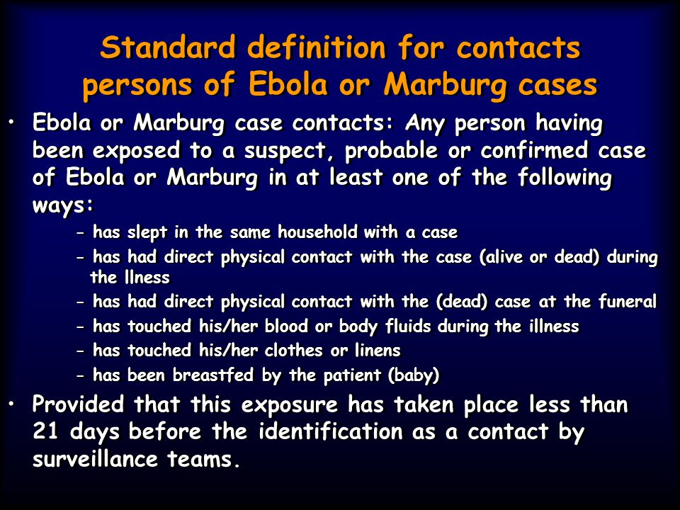 Standard definition for contacts persons of Ebola or Marburg cases Ebola or Marburg case contacts: Any person having been exposed to a suspect, probab