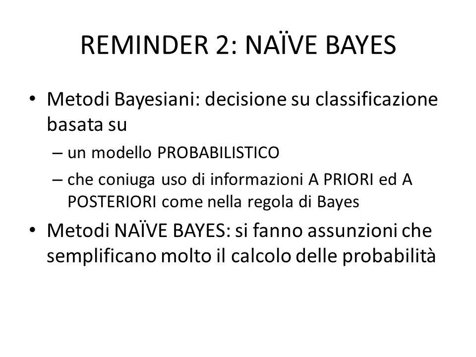REMINDER 2: NAÏVE BAYES Metodi Bayesiani: decisione su classificazione basata su – un modello PROBABILISTICO – che coniuga uso di informazioni A PRIOR