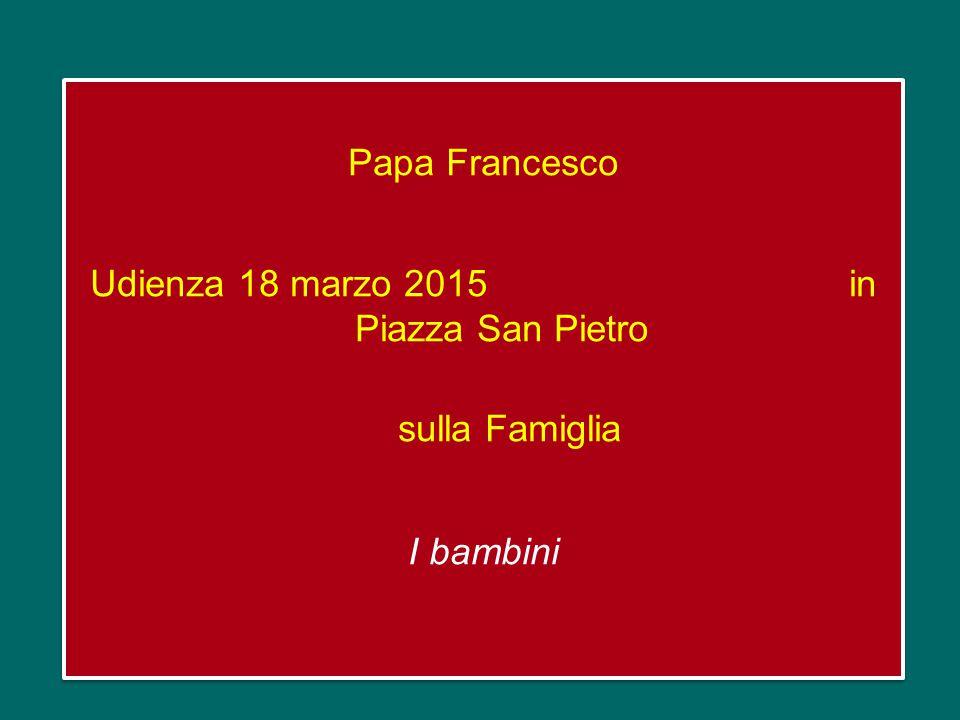 Papa Francesco Udienza 18 marzo 2015 in Piazza San Pietro sulla Famiglia I bambini Papa Francesco Udienza 18 marzo 2015 in Piazza San Pietro sulla Famiglia I bambini
