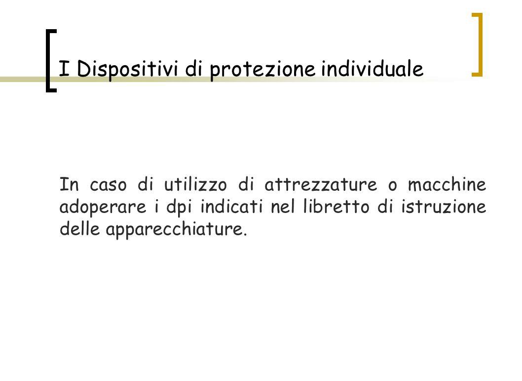 I Dispositivi di protezione individuale In caso di utilizzo di attrezzature o macchine adoperare i dpi indicati nel libretto di istruzione delle appar