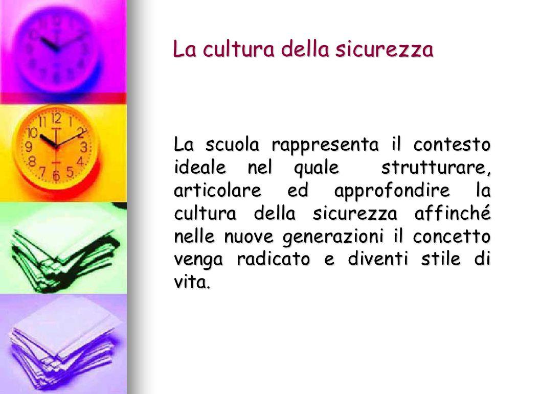 La cultura della sicurezza La cultura della sicurezza La scuola rappresenta il contesto ideale nel quale strutturare, articolare ed approfondire la cu