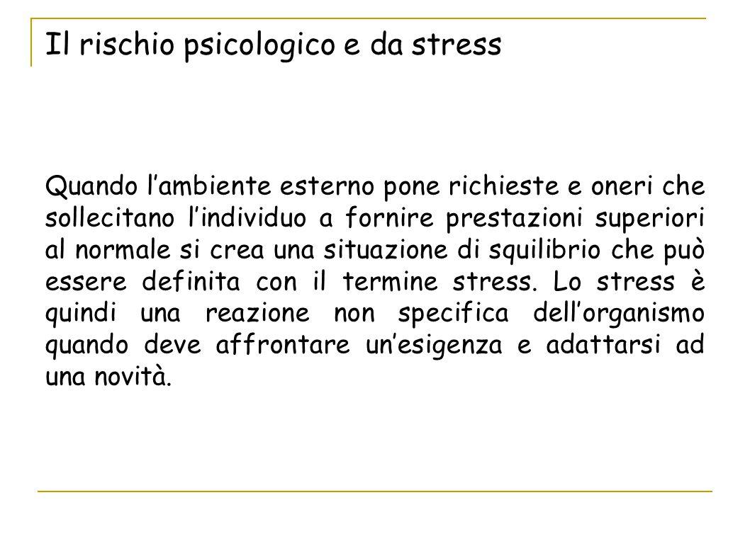 Il rischio psicologico e da stress Quando l'ambiente esterno pone richieste e oneri che sollecitano l'individuo a fornire prestazioni superiori al nor