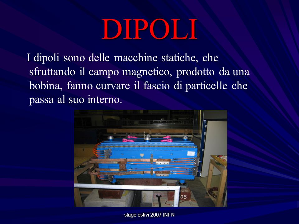 stage estivi 2007 INFN DIPOLI I dipoli sono delle macchine statiche, che sfruttando il campo magnetico, prodotto da una bobina, fanno curvare il fascio di particelle che passa al suo interno.