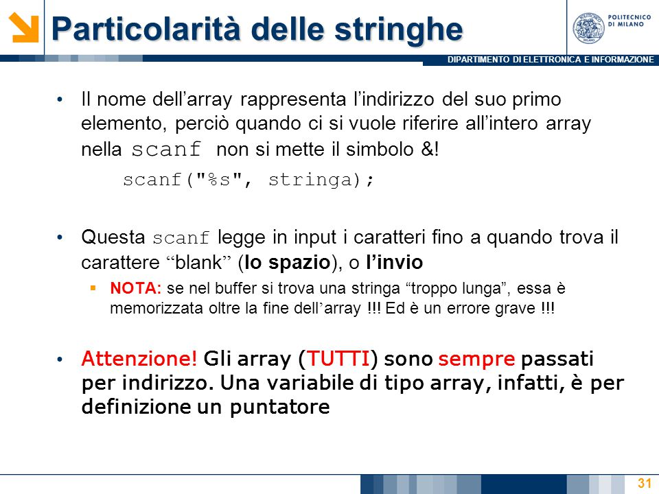 DIPARTIMENTO DI ELETTRONICA E INFORMAZIONE Particolarità delle stringhe Il nome dell'array rappresenta l'indirizzo del suo primo elemento, perciò quando ci si vuole riferire all'intero array nella scanf non si mette il simbolo &.