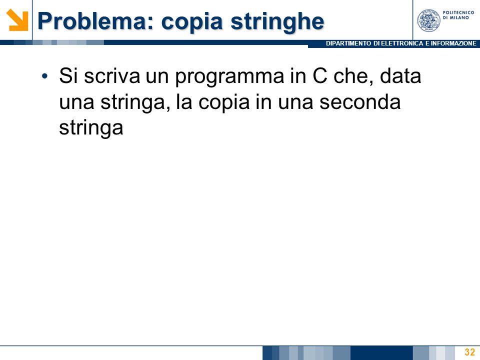 DIPARTIMENTO DI ELETTRONICA E INFORMAZIONE Problema: copia stringhe Si scriva un programma in C che, data una stringa, la copia in una seconda stringa 32