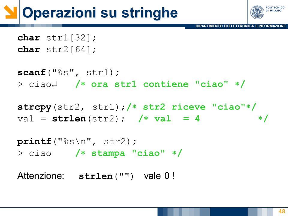 DIPARTIMENTO DI ELETTRONICA E INFORMAZIONE 48 char str1[32]; char str2[64]; scanf( %s , str1); > ciao  /  ora str1 contiene ciao  / strcpy(str2, str1);/  str2 riceve ciao  / val = strlen(str2); /  val = 4  / printf( %s\n , str2); > ciao/  stampa ciao  / Attenzione: strlen( ) vale 0 .