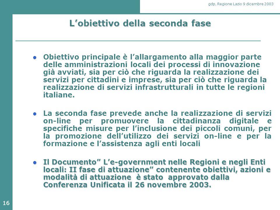 16 gdp, Regione Lazio 9 dicembre 2003 L'obiettivo della seconda fase Obiettivo principale è l'allargamento alla maggior parte delle amministrazioni locali dei processi di innovazione già avviati, sia per ciò che riguarda la realizzazione dei servizi per cittadini e imprese, sia per ciò che riguarda la realizzazione di servizi infrastrutturali in tutte le regioni italiane.
