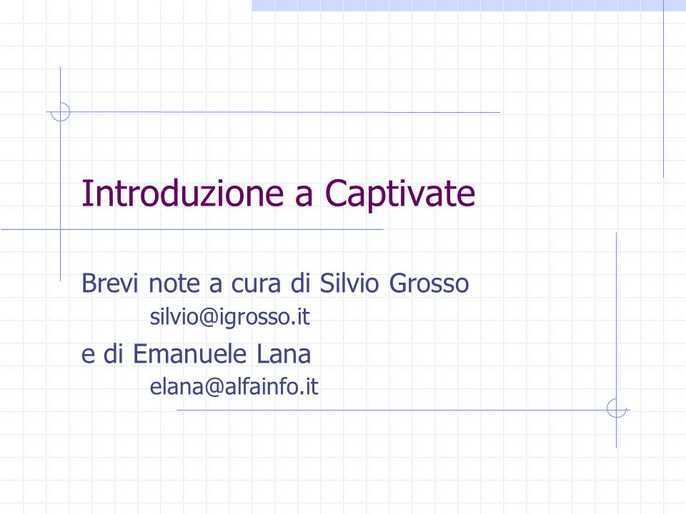 Introduzione a Captivate Brevi note a cura di Silvio Grosso silvio@igrosso.it e di Emanuele Lana elana@alfainfo.it