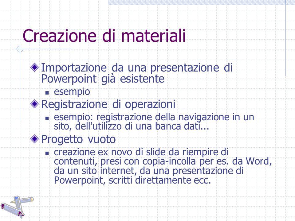 Creazione di materiali Importazione da una presentazione di Powerpoint già esistente esempio Registrazione di operazioni esempio: registrazione della navigazione in un sito, dell utilizzo di una banca dati...