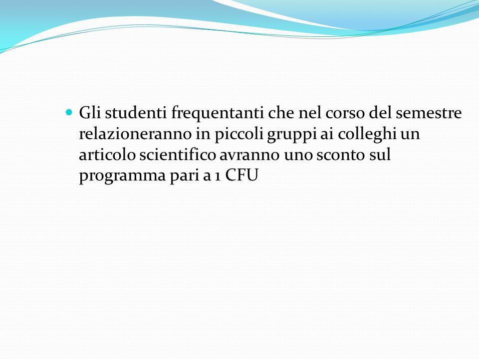 Gli studenti frequentanti che nel corso del semestre relazioneranno in piccoli gruppi ai colleghi un articolo scientifico avranno uno sconto sul programma pari a 1 CFU