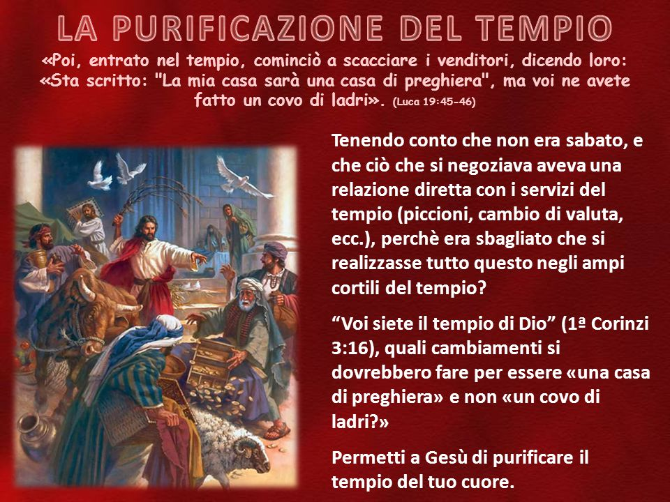 «Poi, entrato nel tempio, cominciò a scacciare i venditori, dicendo loro: «Sta scritto: La mia casa sarà una casa di preghiera , ma voi ne avete fatto un covo di ladri».