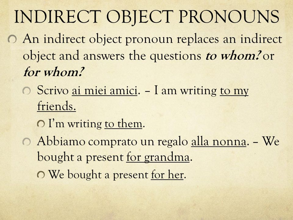 INDIRECT OBJECT PRONOUNS An indirect object pronoun replaces an indirect object and answers the questions to whom.