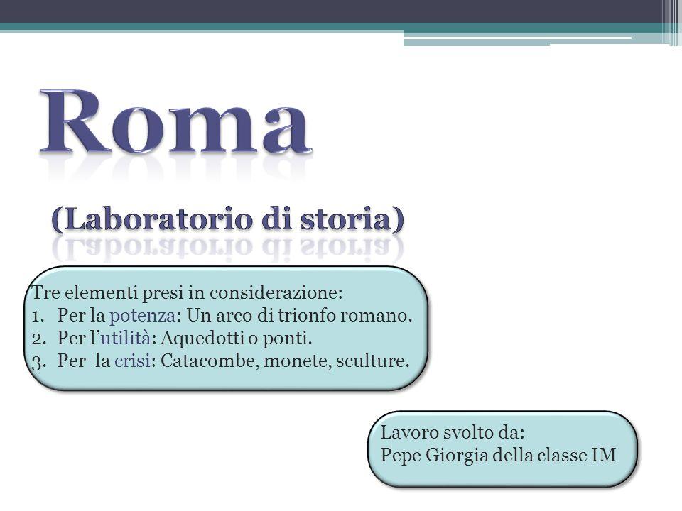 Tre elementi presi in considerazione: 1.Per la potenza: Un arco di trionfo romano. 2.Per l'utilità: Aquedotti o ponti. 3.Per la crisi: Catacombe, mone