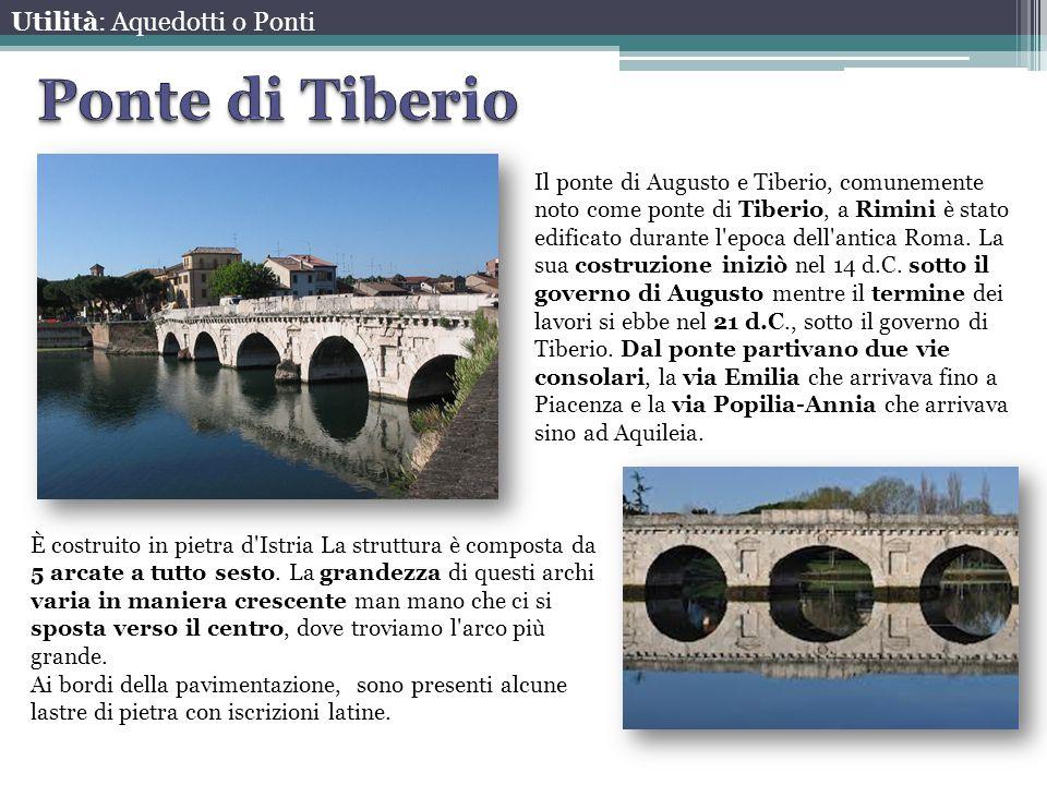 Utilità: Aquedotti o Ponti Il ponte di Augusto e Tiberio, comunemente noto come ponte di Tiberio, a Rimini è stato edificato durante l'epoca dell'anti