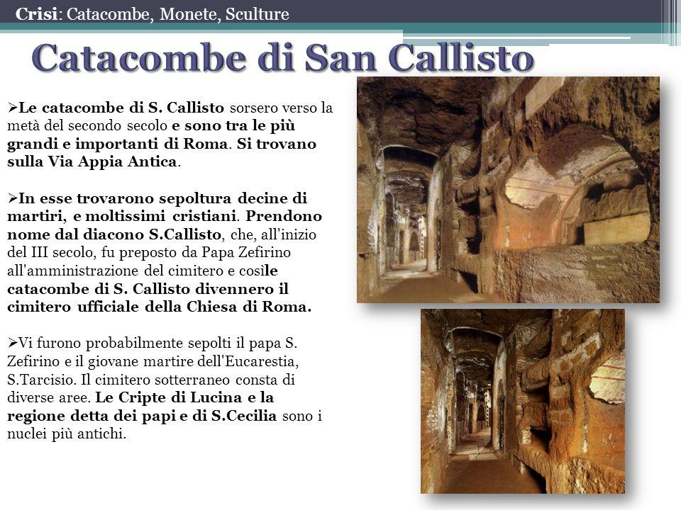 Crisi: Catacombe, Monete, Sculture  Le catacombe di S. Callisto sorsero verso la metà del secondo secolo e sono tra le più grandi e importanti di Rom