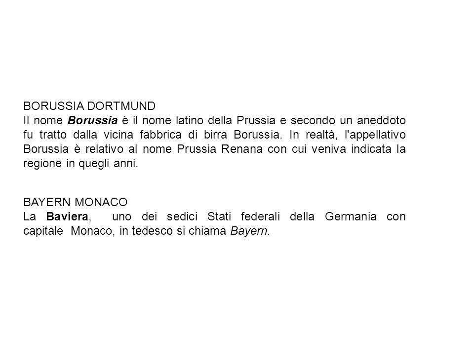 BORUSSIA DORTMUND Il nome Borussia è il nome latino della Prussia e secondo un aneddoto fu tratto dalla vicina fabbrica di birra Borussia. In realtà,