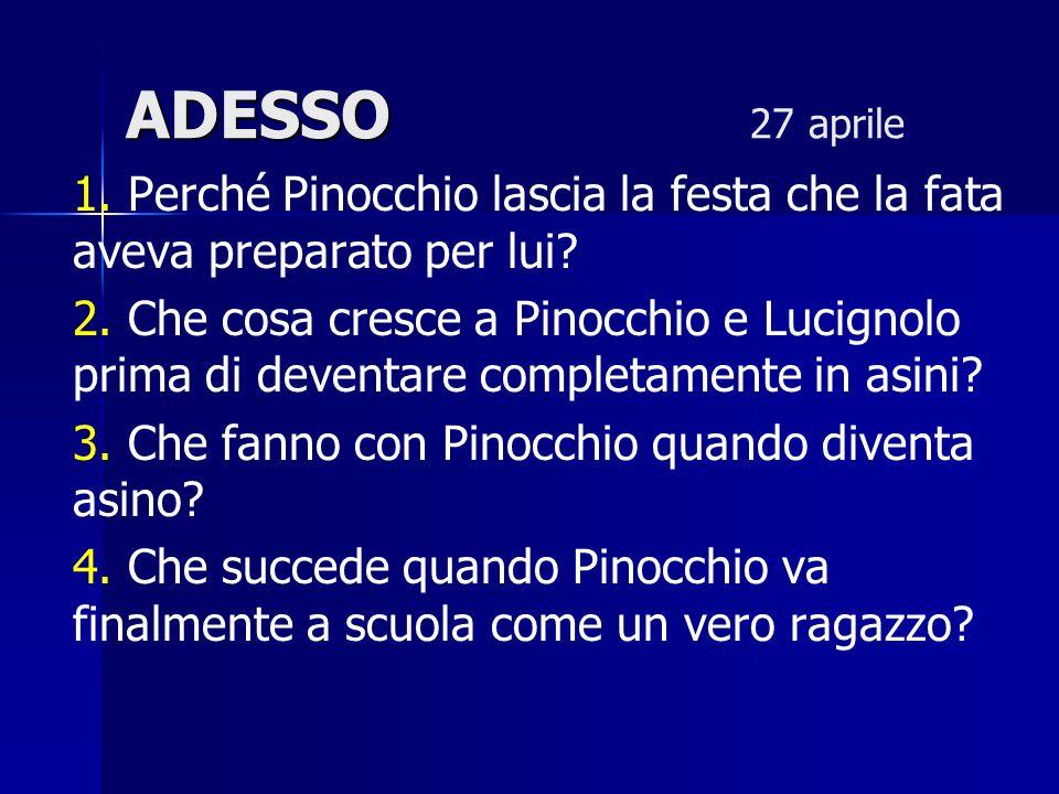 ADESSO ADESSO 27 aprile 1. Perché Pinocchio lascia la festa che la fata aveva preparato per lui? 2. Che cosa cresce a Pinocchio e Lucignolo prima di d
