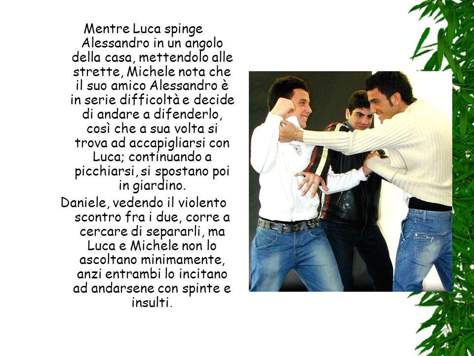 Mentre Luca spinge Alessandro in un angolo della casa, mettendolo alle strette, Michele nota che il suo amico Alessandro è in serie difficoltà e decide di andare a difenderlo, così che a sua volta si trova ad accapigliarsi con Luca; continuando a picchiarsi, si spostano poi in giardino.