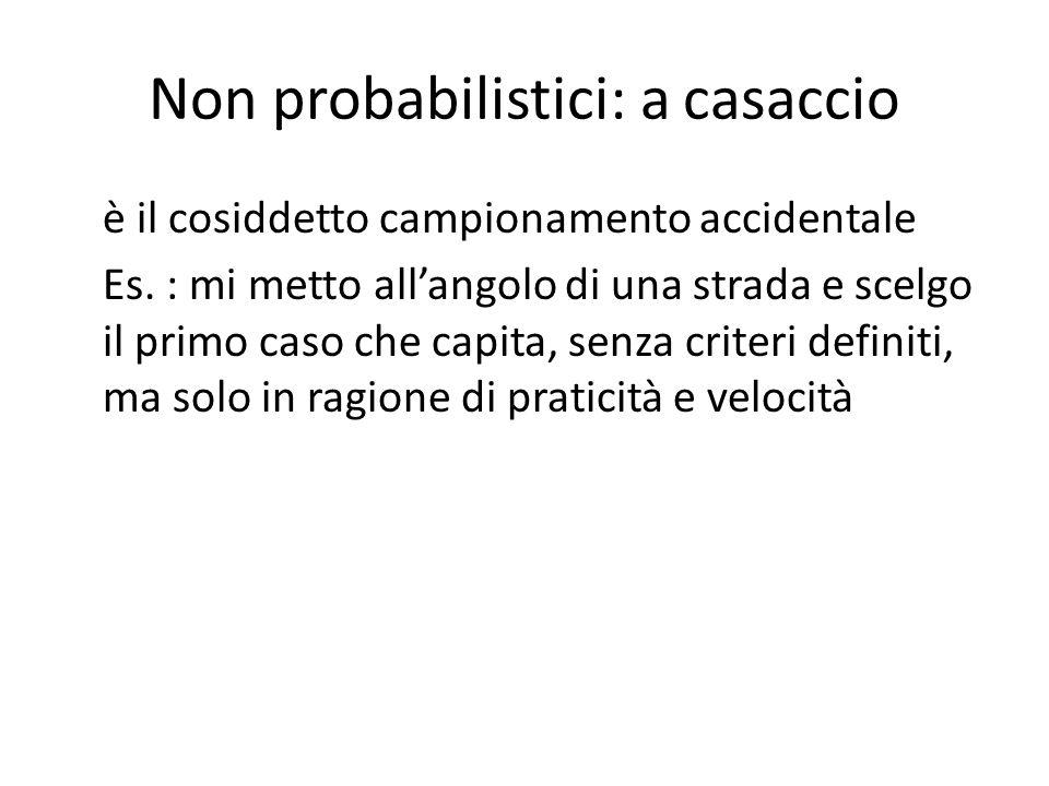 Non probabilistici: a casaccio è il cosiddetto campionamento accidentale Es. : mi metto all'angolo di una strada e scelgo il primo caso che capita, se