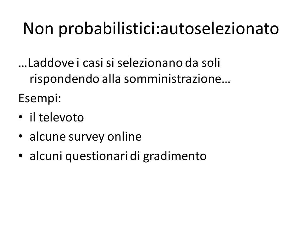 Non probabilistici:autoselezionato …Laddove i casi si selezionano da soli rispondendo alla somministrazione… Esempi: il televoto alcune survey online
