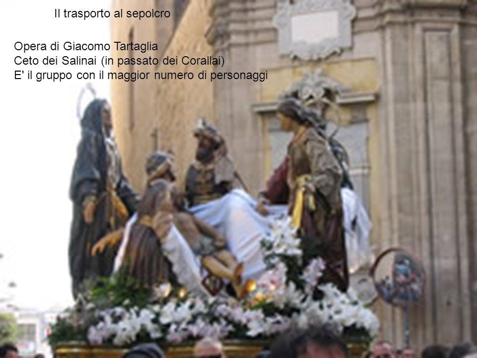 Opera di Giacomo Tartaglia Ceto dei Salinai (in passato dei Corallai) E' il gruppo con il maggior numero di personaggi Il trasporto al sepolcro