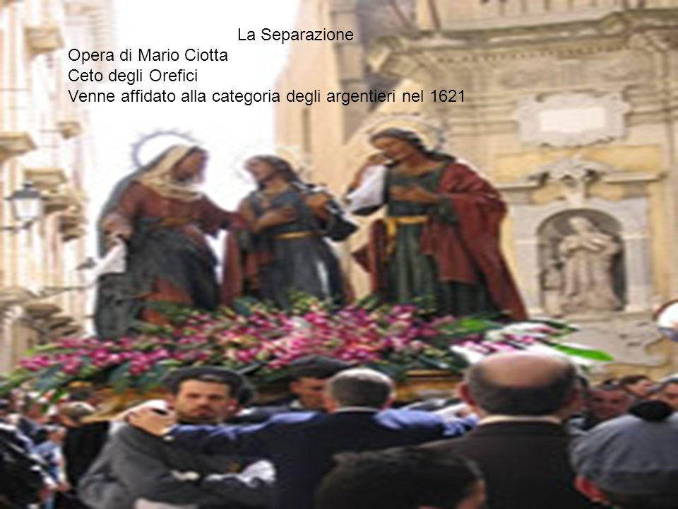 Opera di Mario Ciotta Ceto degli Orefici Venne affidato alla categoria degli argentieri nel 1621 La Separazione
