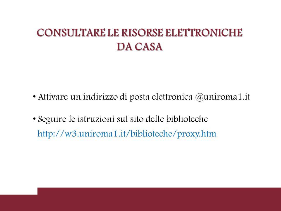 CONSULTARE LE RISORSE ELETTRONICHE DA CASA Attivare un indirizzo di posta elettronica @uniroma1.it Seguire le istruzioni sul sito delle biblioteche http://w3.uniroma1.it/biblioteche/proxy.htm
