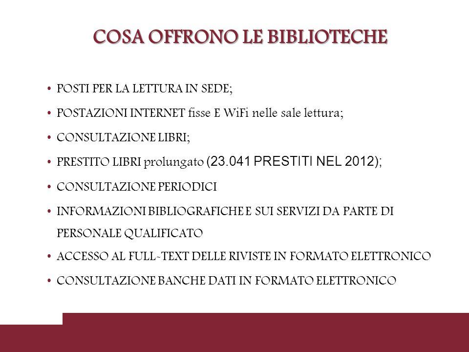COSA OFFRONO LE BIBLIOTECHE POSTI PER LA LETTURA IN SEDE; POSTAZIONI INTERNET fisse E WiFi nelle sale lettura; CONSULTAZIONE LIBRI; PRESTITO LIBRI prolungato (23.041 PRESTITI NEL 2012); CONSULTAZIONE PERIODICI INFORMAZIONI BIBLIOGRAFICHE E SUI SERVIZI DA PARTE DI PERSONALE QUALIFICATO ACCESSO AL FULL-TEXT DELLE RIVISTE IN FORMATO ELETTRONICO CONSULTAZIONE BANCHE DATI IN FORMATO ELETTRONICO