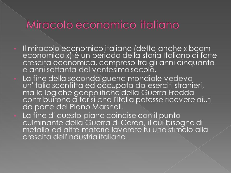 Il miracolo economico italiano (detto anche « boom economico ») è un periodo della storia Italiano di forte crescita economica, compreso tra gli anni