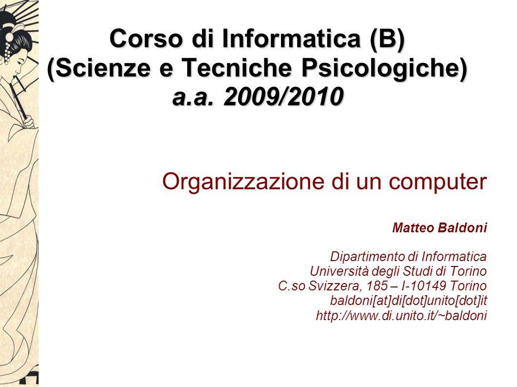 Corso di Informatica (B) (Scienze e Tecniche Psicologiche) a.a. 2009/2010 Organizzazione di un computer Matteo Baldoni Dipartimento di Informatica Uni