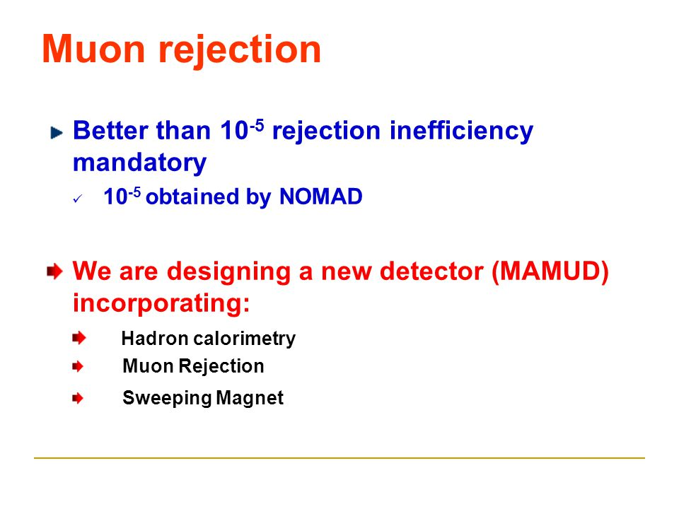 Muon rejection Better than 10 -5 rejection inefficiency mandatory 10 -5 obtained by NOMAD We are designing a new detector (MAMUD) incorporating: Hadron calorimetry Muon Rejection Sweeping Magnet