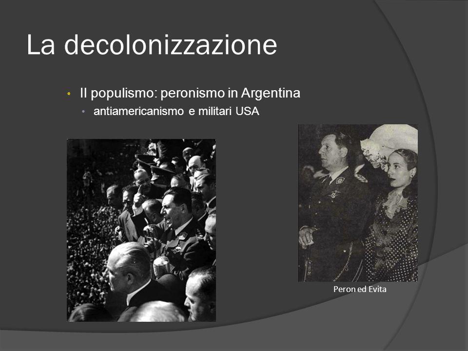 La decolonizzazione Il populismo: peronismo in Argentina antiamericanismo e militari USA Peron ed Evita