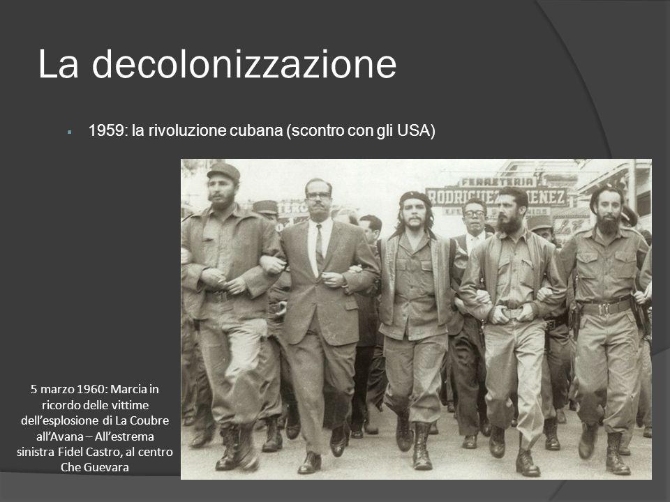 La decolonizzazione  1959: la rivoluzione cubana (scontro con gli USA) 5 marzo 1960: Marcia in ricordo delle vittime dell'esplosione di La Coubre all