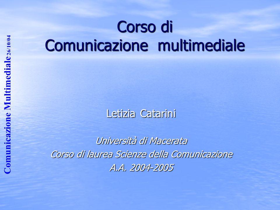 Comunicazione Multimediale 26/10/04 Corso di Comunicazione multimediale Letizia Catarini Università di Macerata Corso di laurea Scienze della Comunicazione A.A.