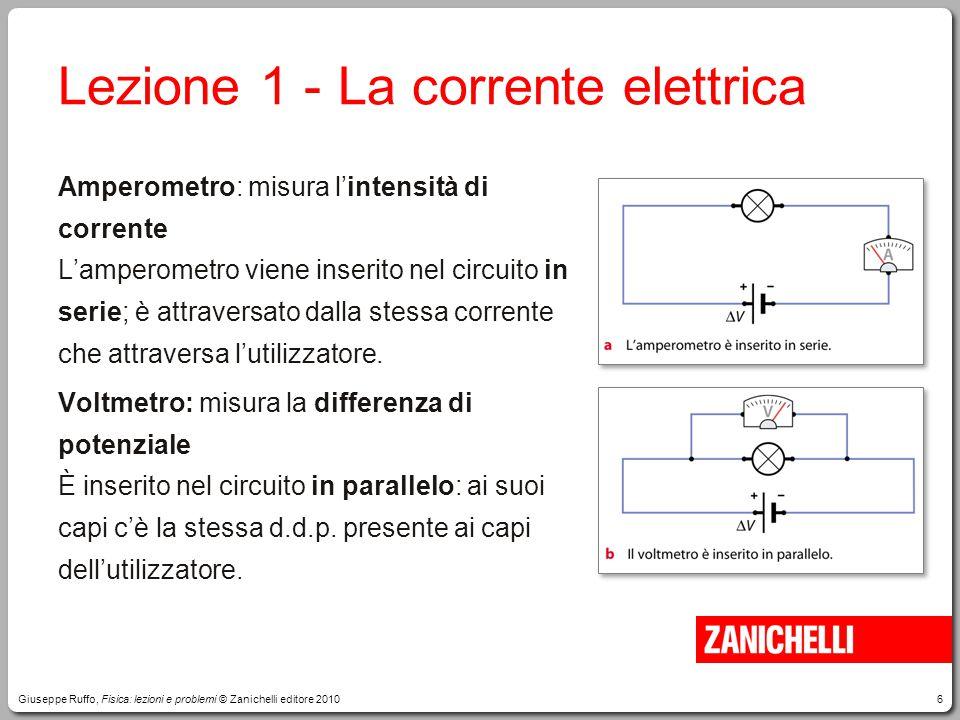 6 Lezione 1 -La corrente elettrica Amperometro: misura l'intensità di corrente L'amperometro viene inserito nel circuito in serie; è attraversato dall