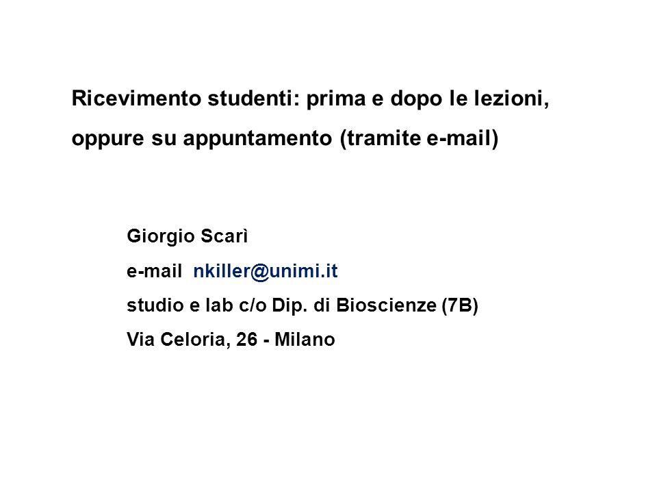 Ricevimento studenti: prima e dopo le lezioni, oppure su appuntamento (tramite e-mail) Giorgio Scarì e-mail nkiller@unimi.it studio e lab c/o Dip.