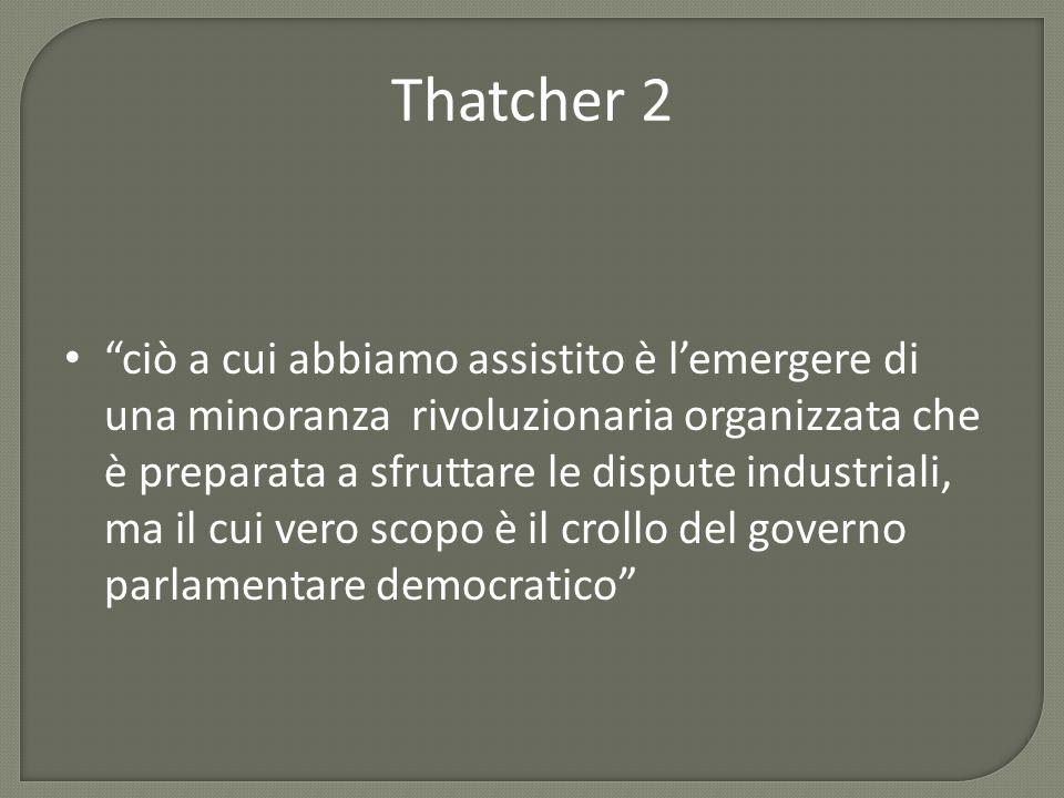 Thatcher 2 ciò a cui abbiamo assistito è l'emergere di una minoranza rivoluzionaria organizzata che è preparata a sfruttare le dispute industriali, ma il cui vero scopo è il crollo del governo parlamentare democratico