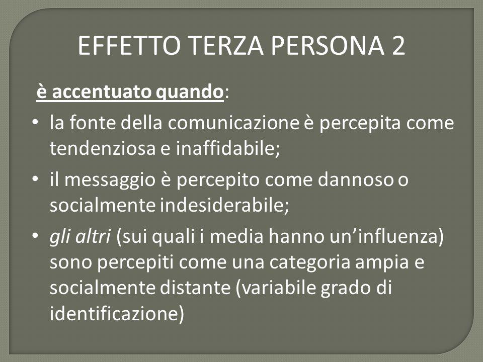 EFFETTO TERZA PERSONA 2 è accentuato quando: la fonte della comunicazione è percepita come tendenziosa e inaffidabile; il messaggio è percepito come dannoso o socialmente indesiderabile; gli altri (sui quali i media hanno un'influenza) sono percepiti come una categoria ampia e socialmente distante (variabile grado di identificazione)