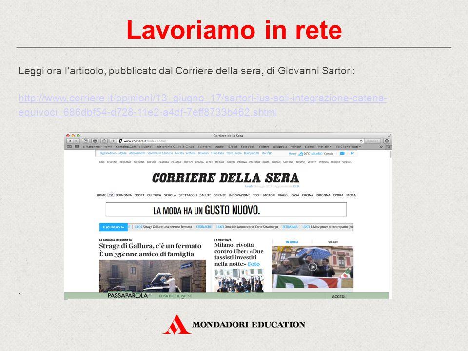 Lavoriamo in rete Leggi ora l'articolo, pubblicato dal Corriere della sera, di Giovanni Sartori: http://www.corriere.it/opinioni/13_giugno_17/sartori-ius-soli-integrazione-catena- equivoci_686dbf54-d728-11e2-a4df-7eff8733b462.shtml.