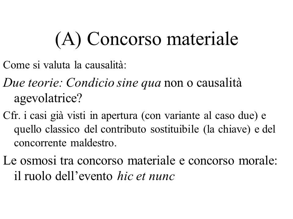 (A) Concorso materiale Come si valuta la causalità: Due teorie: Condicio sine qua non o causalità agevolatrice.