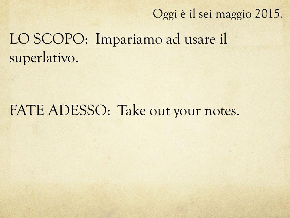 Oggi è il sei maggio 2015. LO SCOPO: Impariamo ad usare il superlativo. FATE ADESSO: Take out your notes.