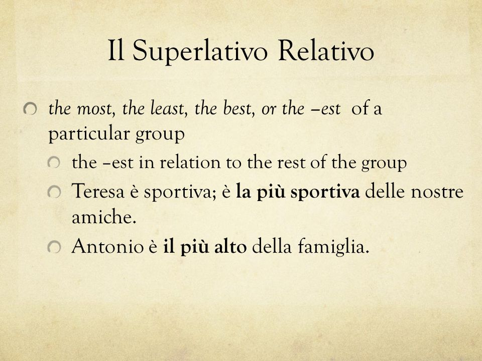 Il Superlativo Relativo the most, the least, the best, or the –est of a particular group the –est in relation to the rest of the group Teresa è sportiva; è la più sportiva delle nostre amiche.