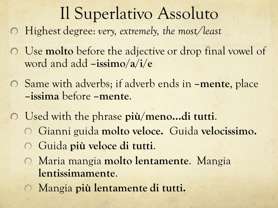 Il Superlativo Assoluto Highest degree: very, extremely, the most/least Use molto before the adjective or drop final vowel of word and add –issimo/a/i/e Same with adverbs; if adverb ends in –mente, place –issima before –mente.