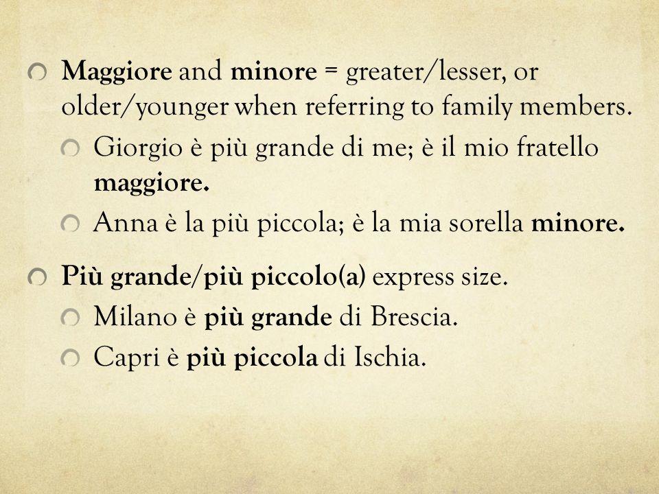 Maggiore and minore = greater/lesser, or older/younger when referring to family members. Giorgio è più grande di me; è il mio fratello maggiore. Anna
