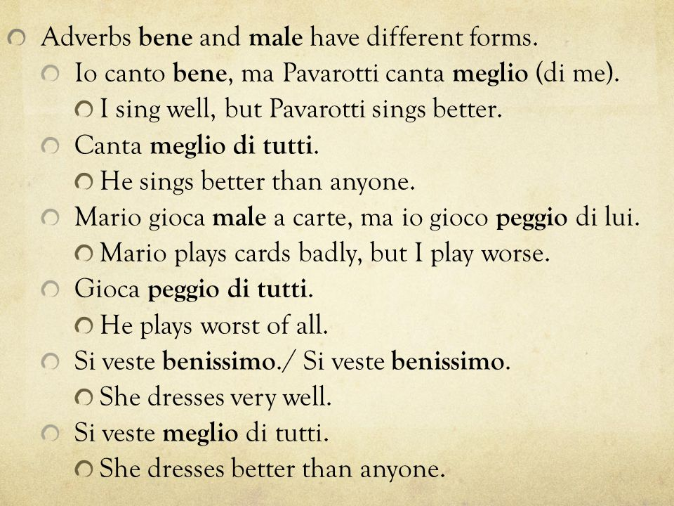 Adverbs bene and male have different forms. Io canto bene, ma Pavarotti canta meglio (di me).