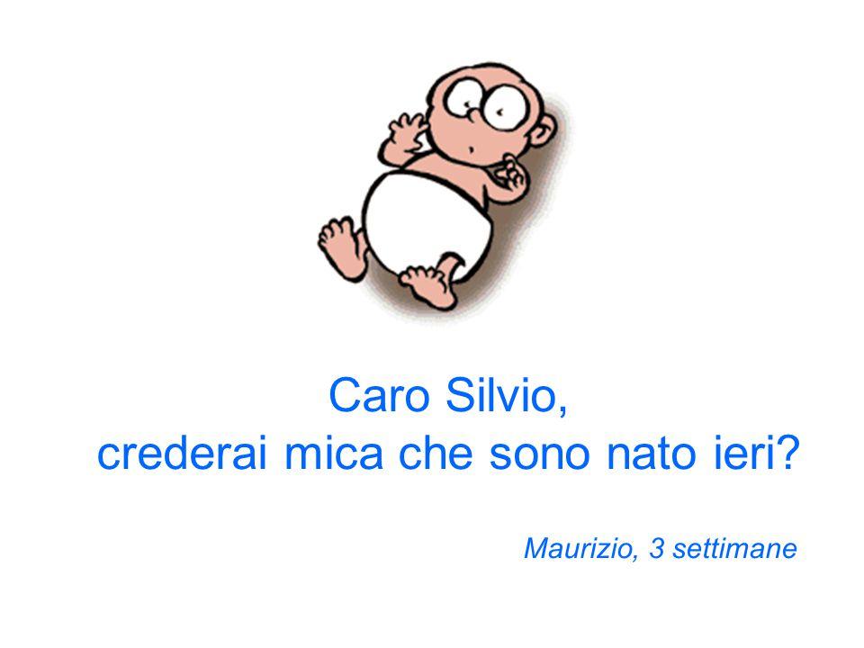 Caro Silvio, crederai mica che sono nato ieri? Maurizio, 3 settimane
