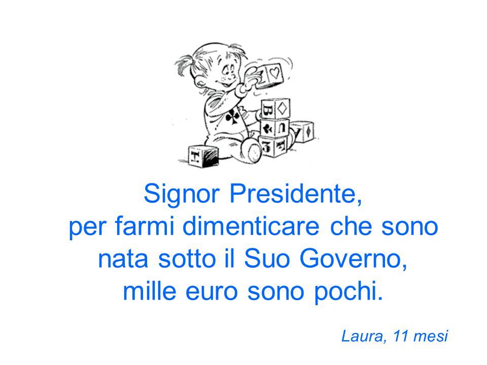 Signor Presidente, per farmi dimenticare che sono nata sotto il Suo Governo, mille euro sono pochi.