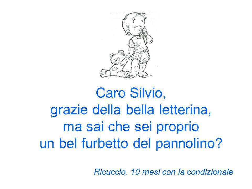 Caro Silvio, grazie della bella letterina, ma sai che sei proprio un bel furbetto del pannolino.